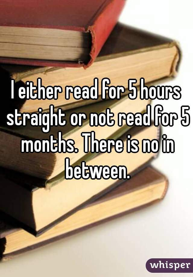 I either read for 5 hours straight or not read for 5 months. There is no in between.