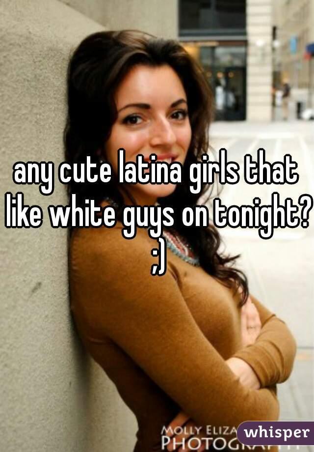 any cute latina girls that like white guys on tonight? ;)