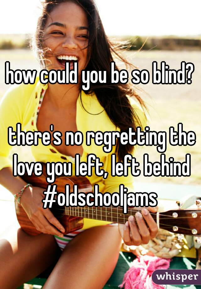 how could you be so blind?     there's no regretting the love you left, left behind #oldschooljams