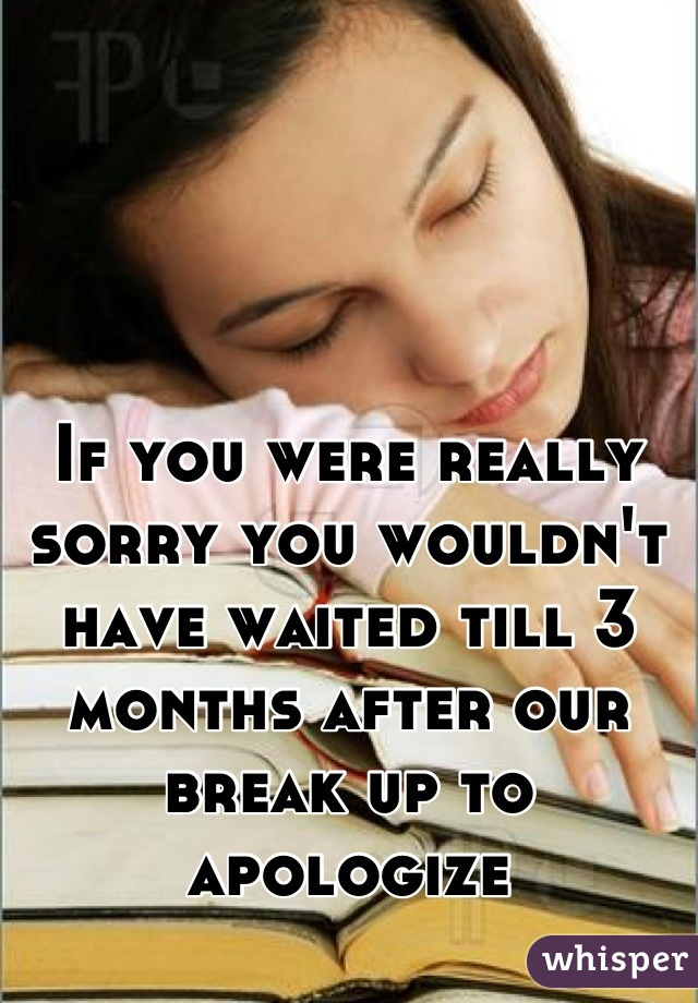 If you were really sorry you wouldn't have waited till 3 months after our break up to apologize