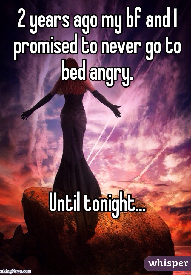 2 years ago my bf and I promised to never go to bed angry.     Until tonight...
