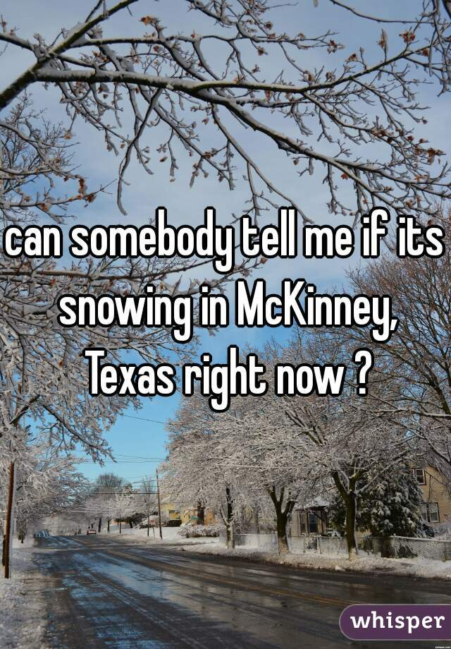 can somebody tell me if its snowing in McKinney, Texas right now ?