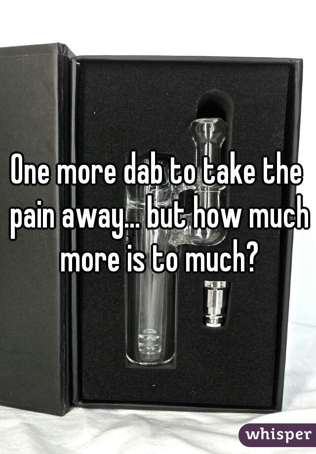 One more dab to take the pain away... but how much more is to much?