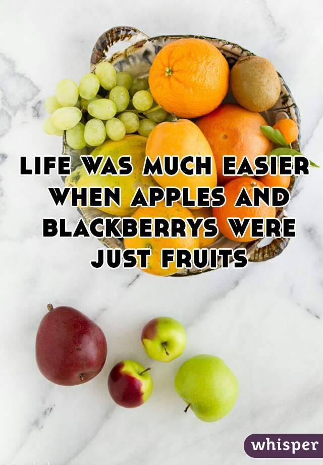 life was much easier when apples and blackberrys were just fruits