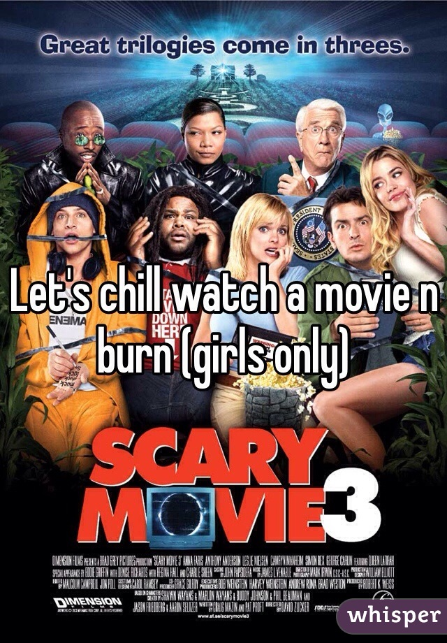 Let's chill watch a movie n burn (girls only)