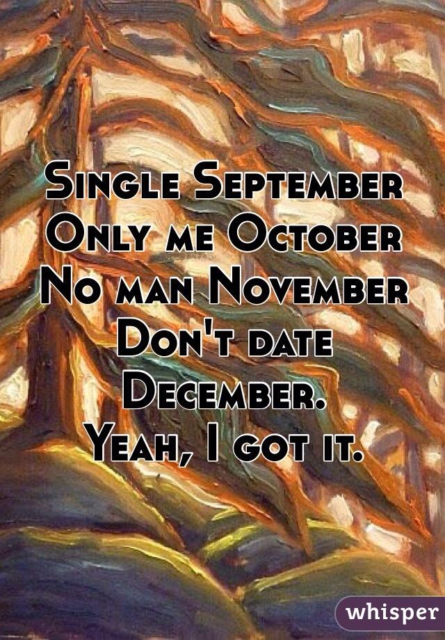 Single September  Only me October  No man November Don't date December.  Yeah, I got it.