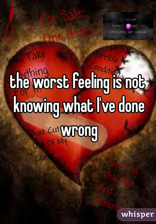 the worst feeling is not knowing what I've done wrong