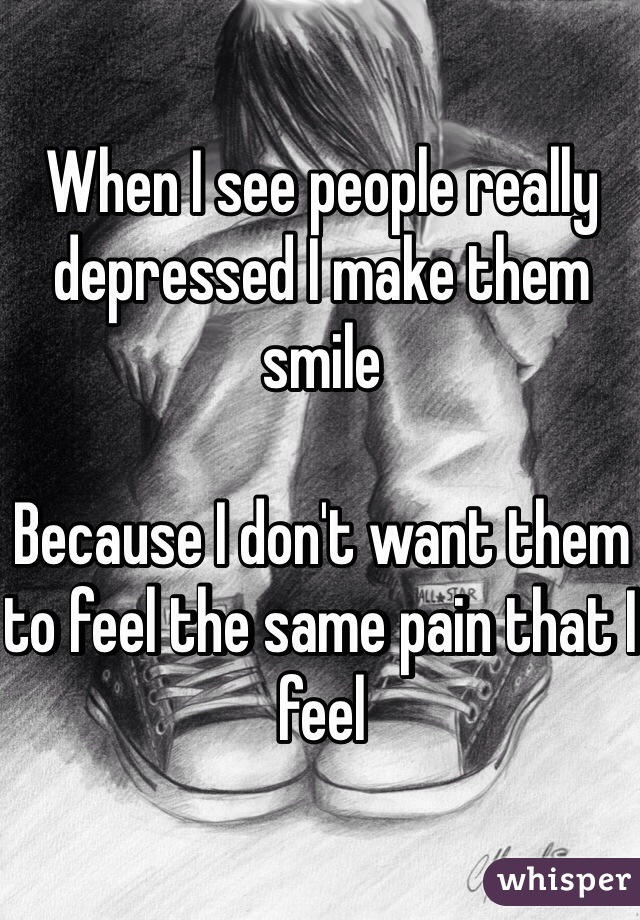 When I see people really depressed I make them smile  Because I don't want them to feel the same pain that I feel