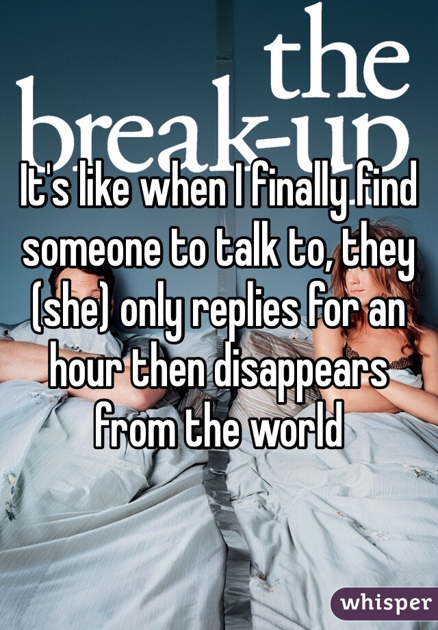 It's like when I finally find someone to talk to, they (she) only replies for an hour then disappears from the world