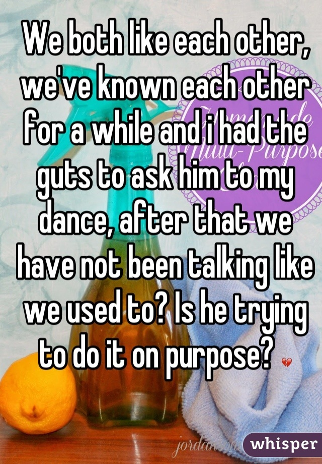 We both like each other, we've known each other for a while and i had the guts to ask him to my dance, after that we have not been talking like we used to? Is he trying to do it on purpose? 💔
