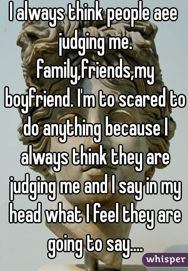 I always think people aee judging me. family,friends,my boyfriend. I'm to scared to do anything because I always think they are judging me and I say in my head what I feel they are going to say....