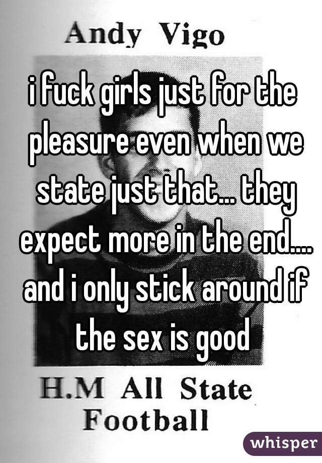 i fuck girls just for the pleasure even when we state just that... they expect more in the end.... and i only stick around if the sex is good