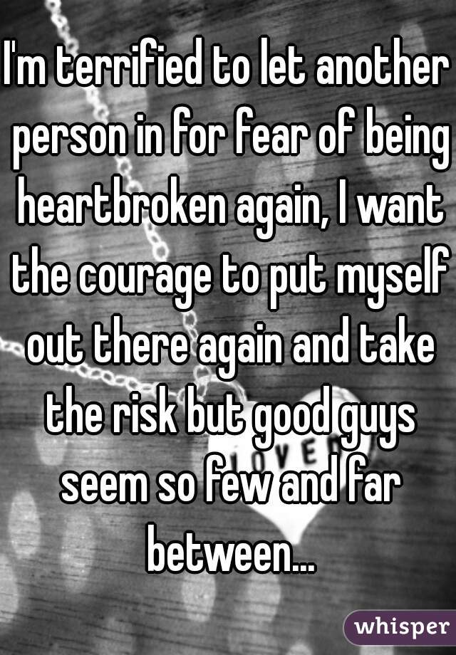 I'm terrified to let another person in for fear of being heartbroken again, I want the courage to put myself out there again and take the risk but good guys seem so few and far between...