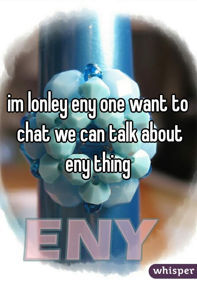 im lonley eny one want to chat we can talk about eny thing