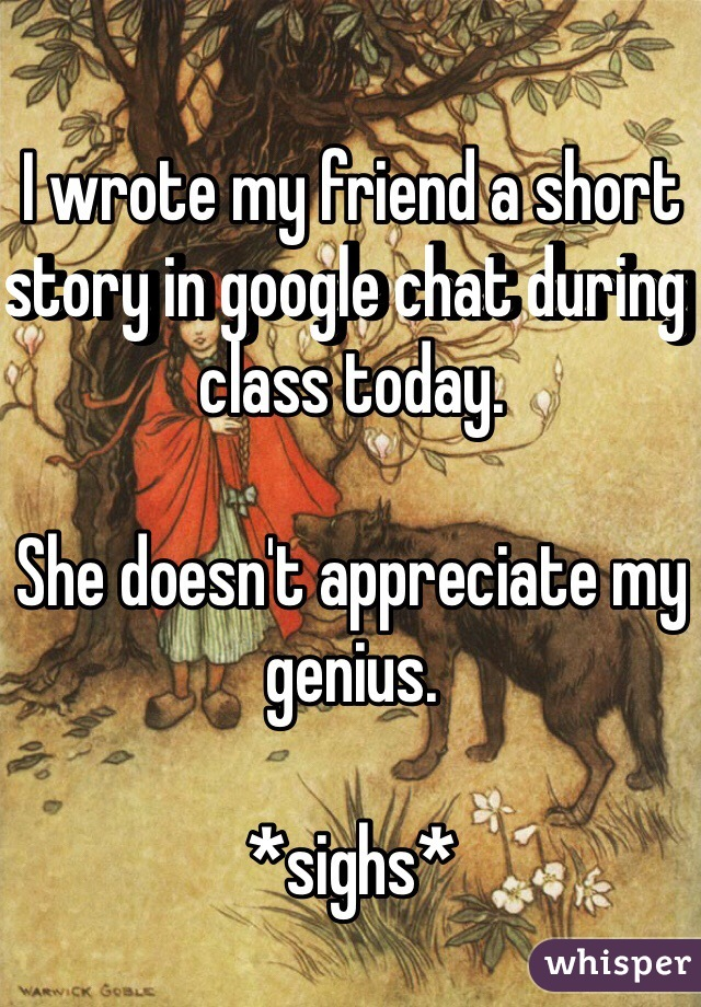 I wrote my friend a short story in google chat during class today.  She doesn't appreciate my genius.  *sighs*