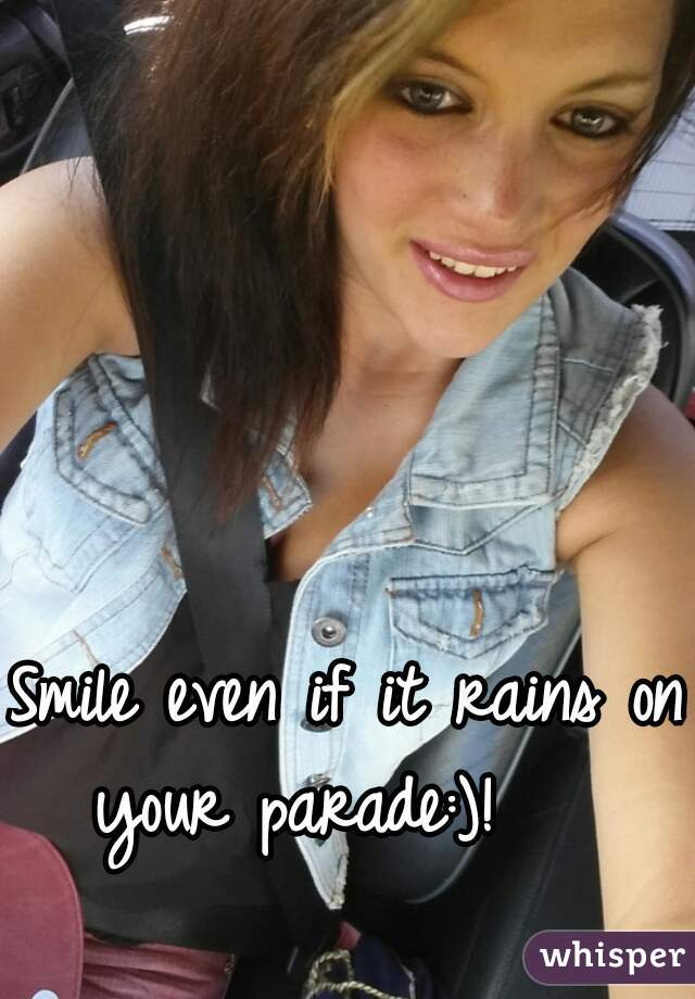 Smile even if it rains on your parade:)!