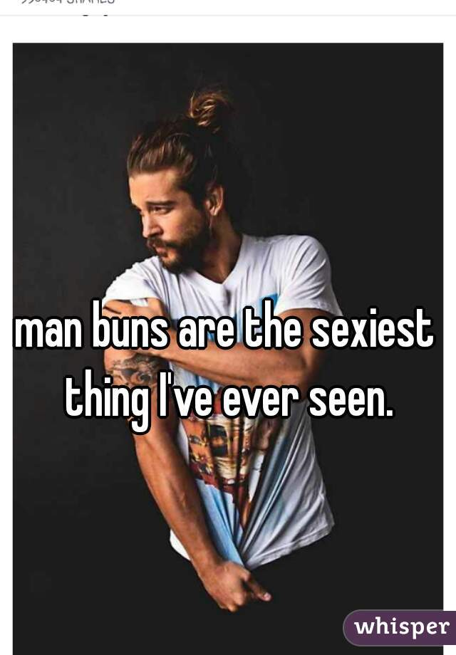 man buns are the sexiest thing I've ever seen.