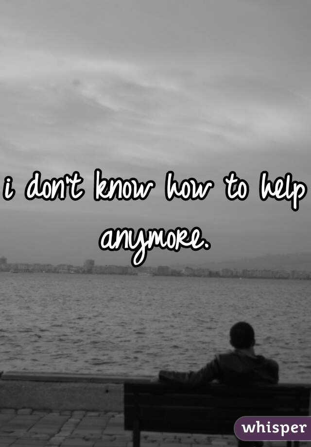 i don't know how to help anymore.