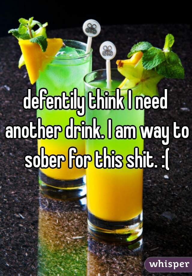 defentily think I need another drink. I am way to sober for this shit. :(