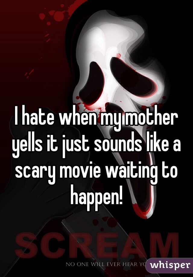 I hate when my mother yells it just sounds like a scary movie waiting to happen!