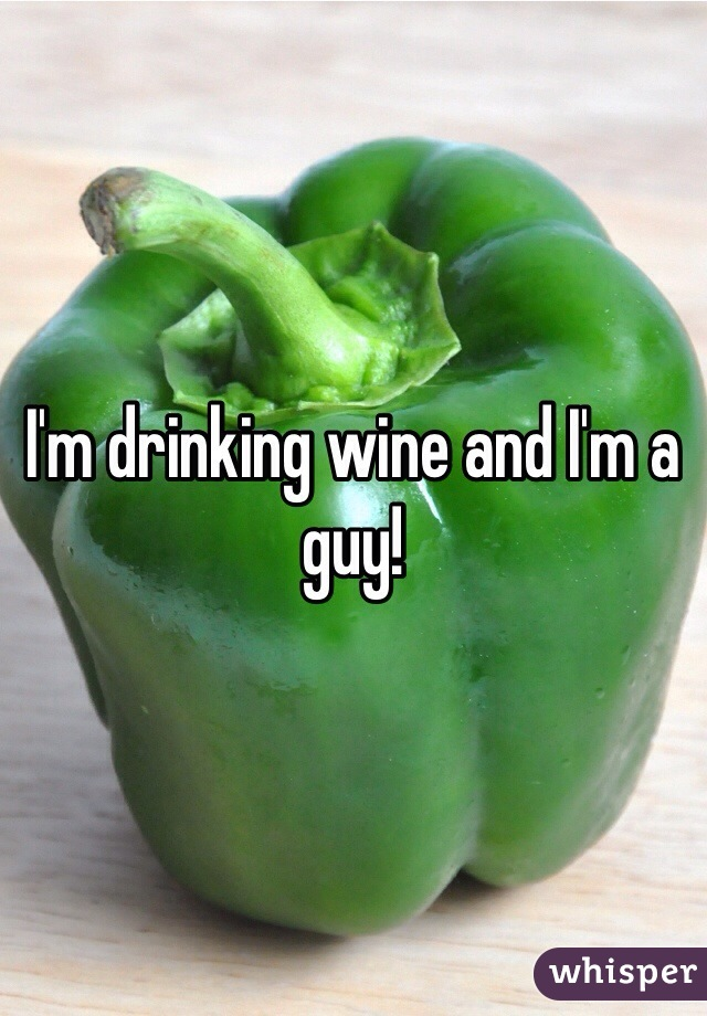 I'm drinking wine and I'm a guy!