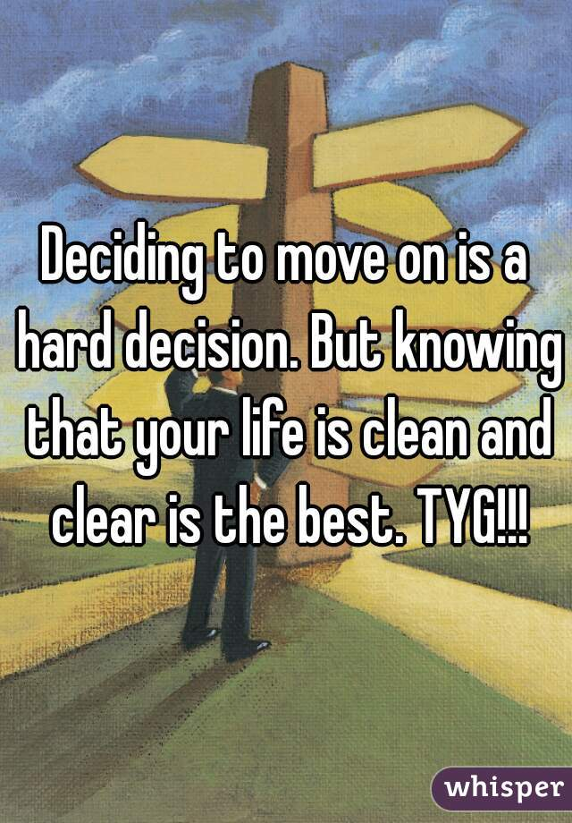 Deciding to move on is a hard decision. But knowing that your life is clean and clear is the best. TYG!!!