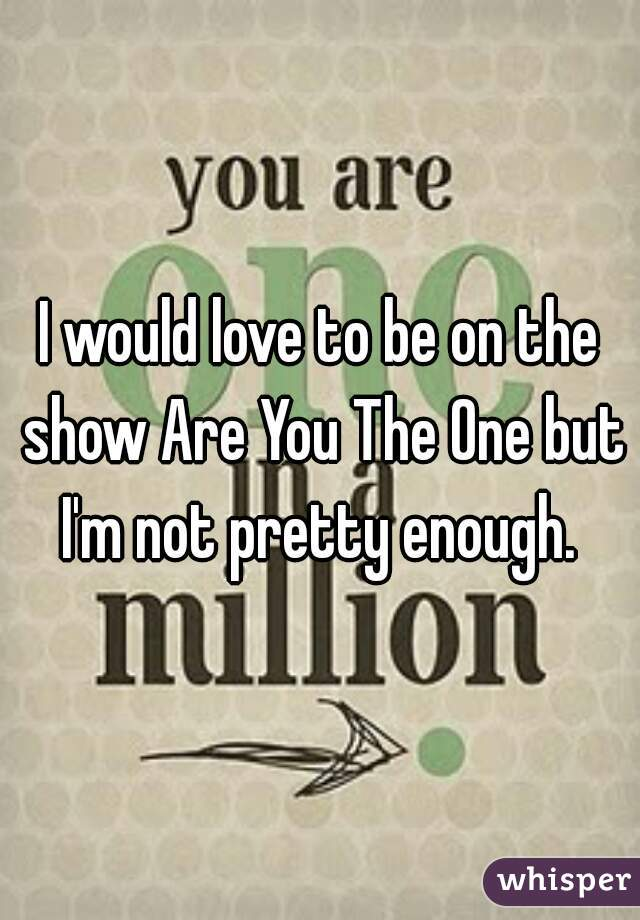 I would love to be on the show Are You The One but I'm not pretty enough.
