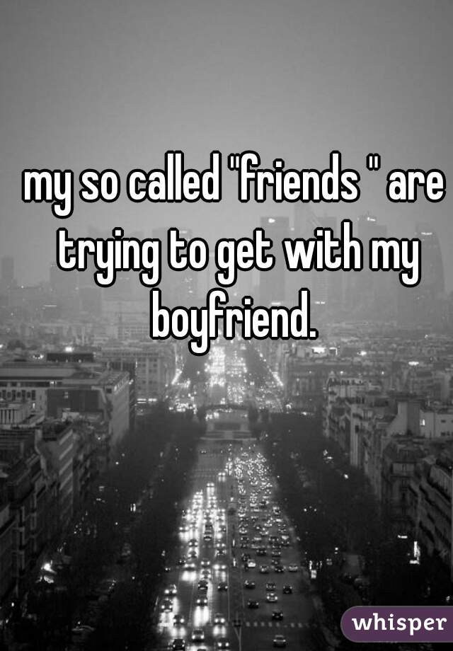 """my so called """"friends """" are trying to get with my boyfriend."""