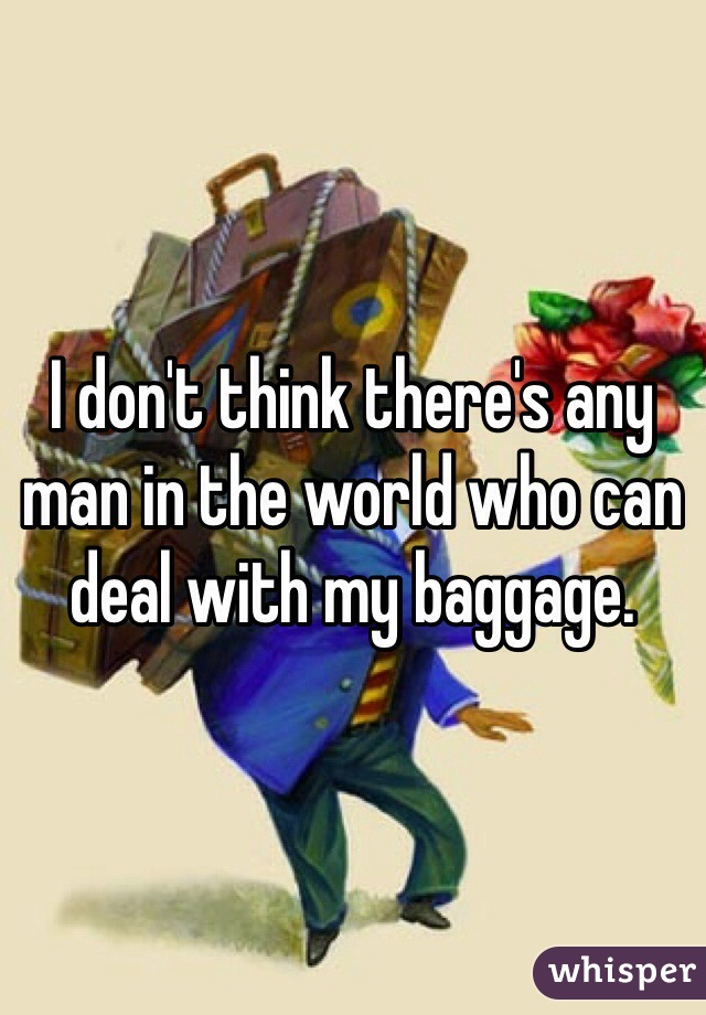 I don't think there's any man in the world who can deal with my baggage.