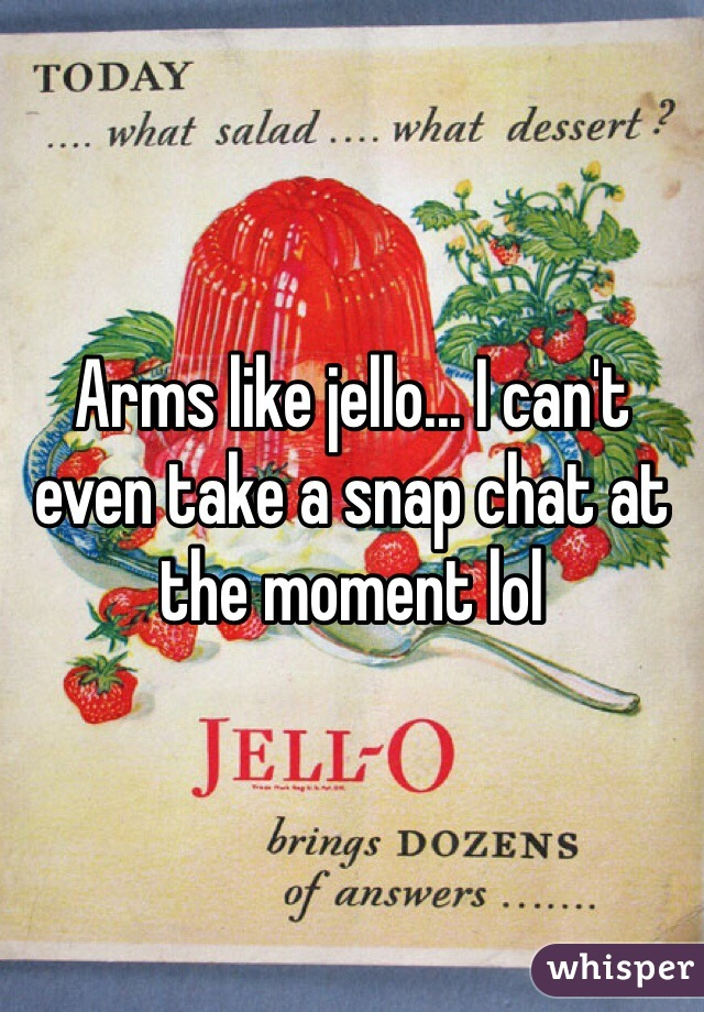 Arms like jello... I can't even take a snap chat at the moment lol