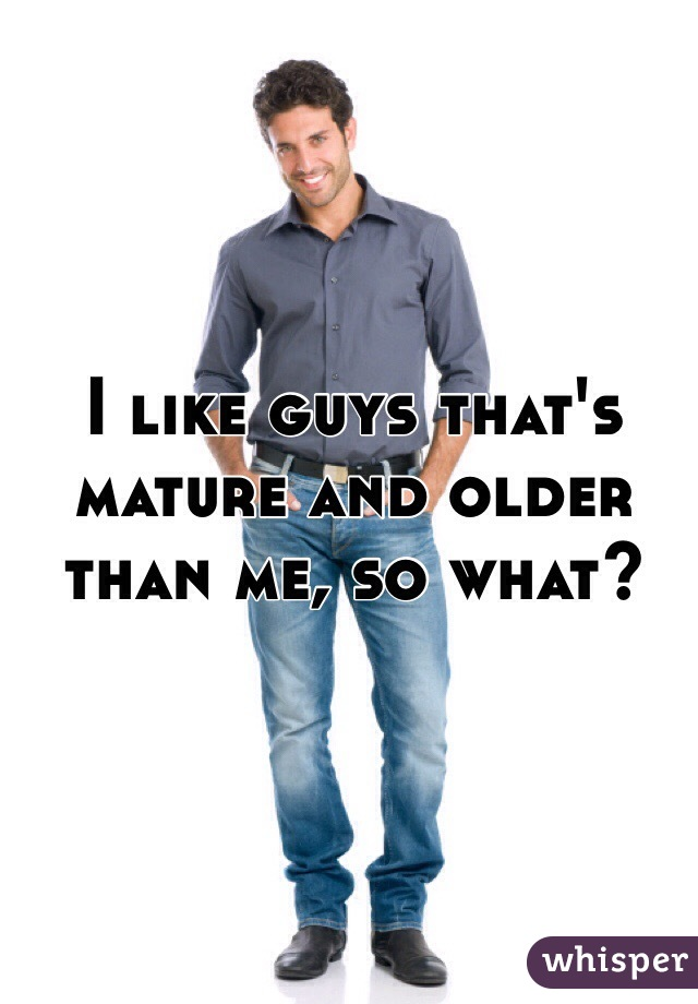 I like guys that's mature and older than me, so what?