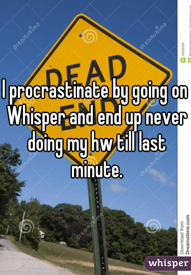 I procrastinate by going on Whisper and end up never doing my hw till last minute.