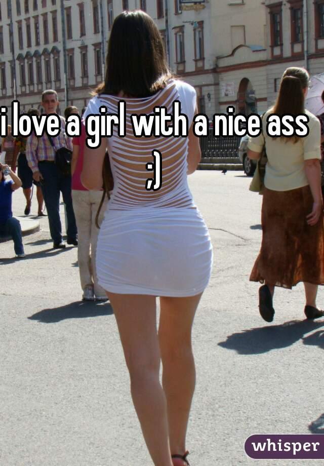 i love a girl with a nice ass ;)