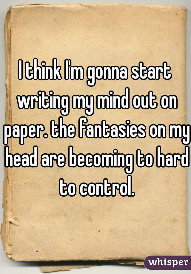 I think I'm gonna start writing my mind out on paper. the fantasies on my head are becoming to hard to control.