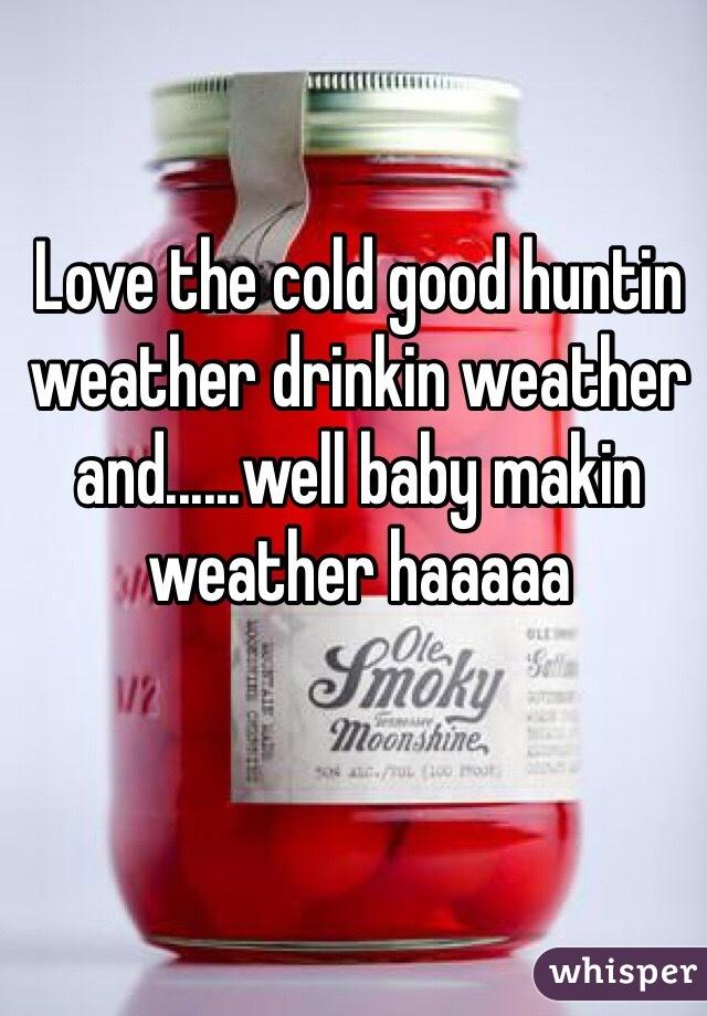 Love the cold good huntin weather drinkin weather and......well baby makin weather haaaaa