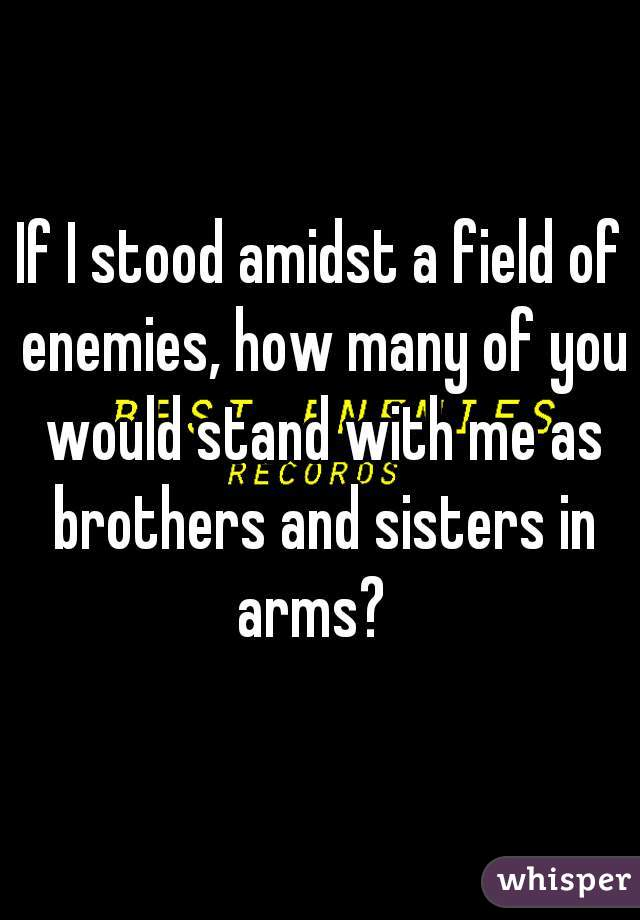 If I stood amidst a field of enemies, how many of you would stand with me as brothers and sisters in arms?
