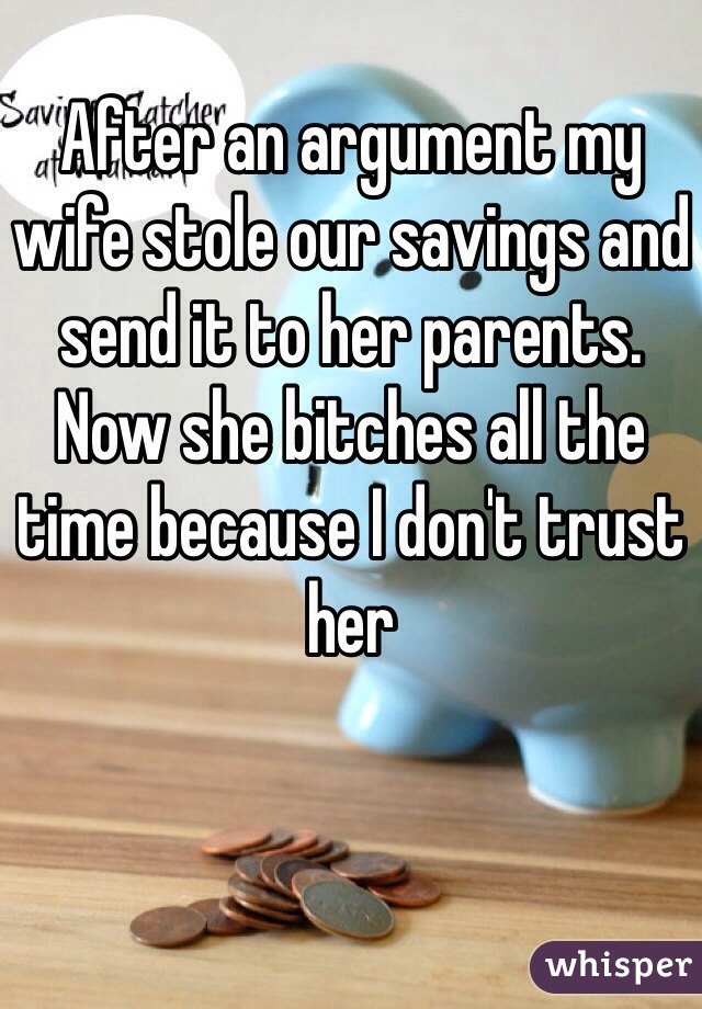 After an argument my wife stole our savings and send it to her parents. Now she bitches all the time because I don't trust her