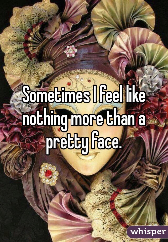 Sometimes I feel like nothing more than a pretty face.