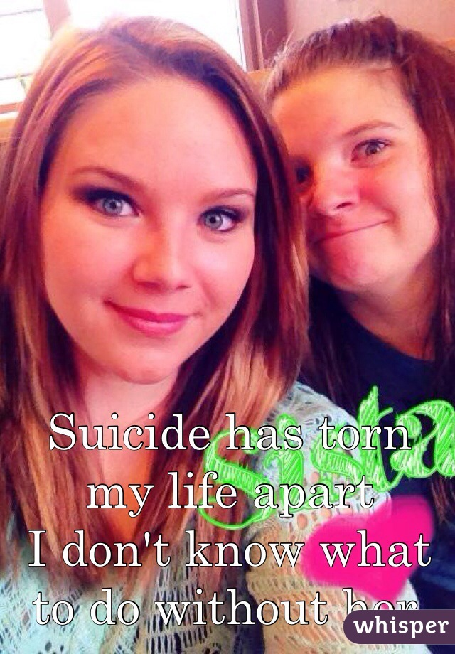 Suicide has torn my life apart I don't know what to do without her.