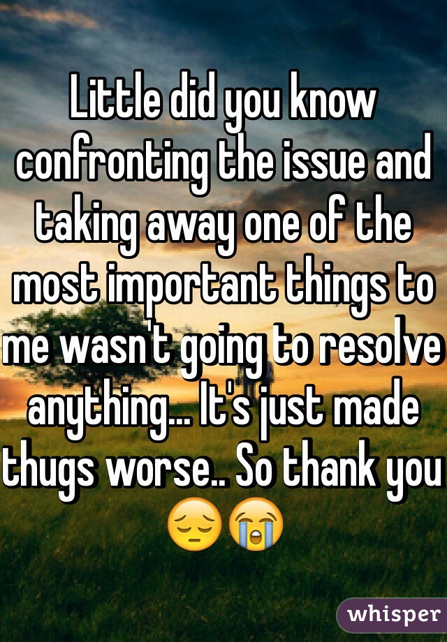 Little did you know confronting the issue and taking away one of the most important things to me wasn't going to resolve anything... It's just made thugs worse.. So thank you 😔😭