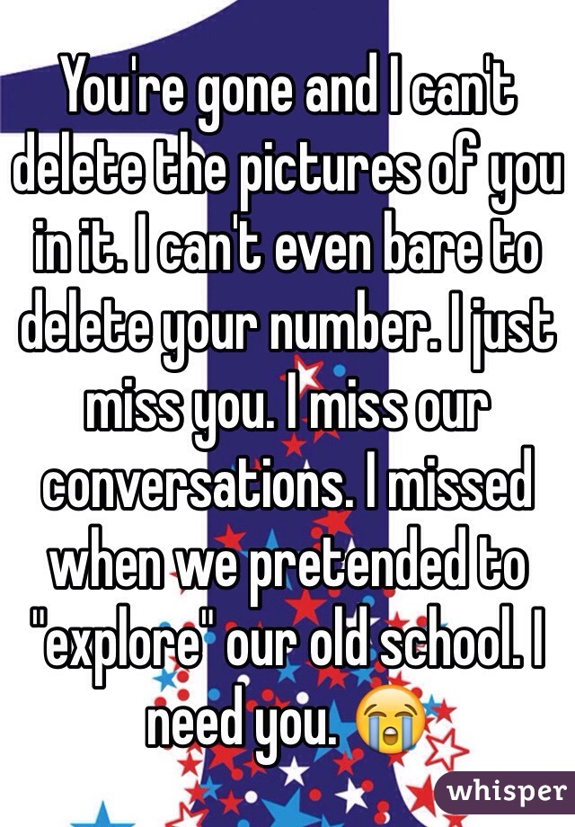 "You're gone and I can't delete the pictures of you in it. I can't even bare to delete your number. I just miss you. I miss our conversations. I missed when we pretended to ""explore"" our old school. I need you. 😭"