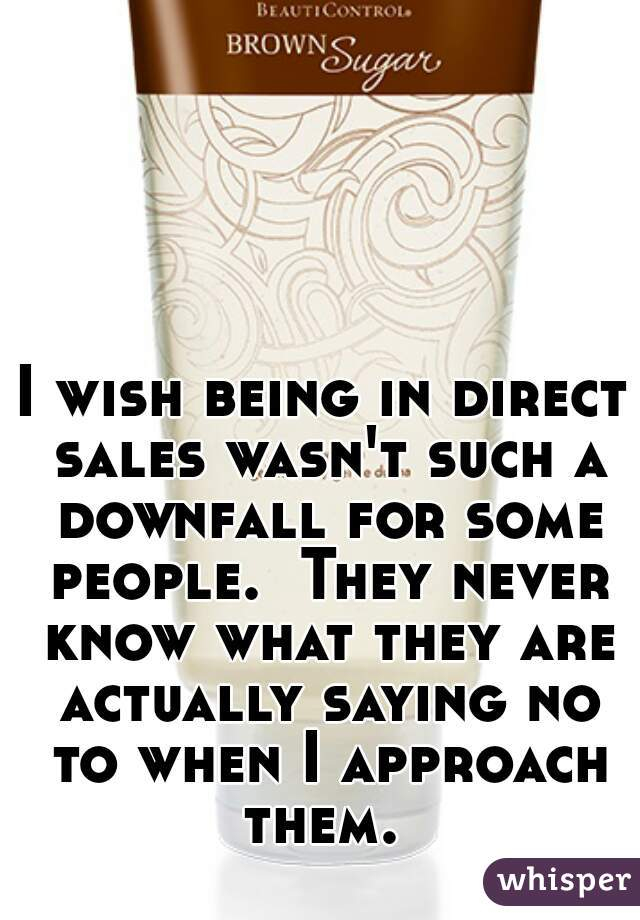 I wish being in direct sales wasn't such a downfall for some people.  They never know what they are actually saying no to when I approach them.