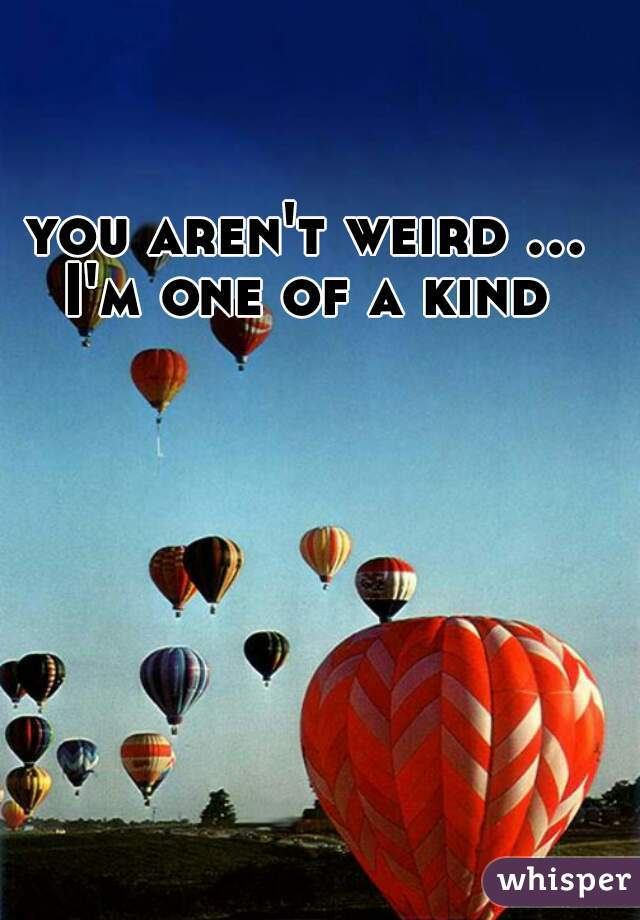 you aren't weird ... I'm one of a kind