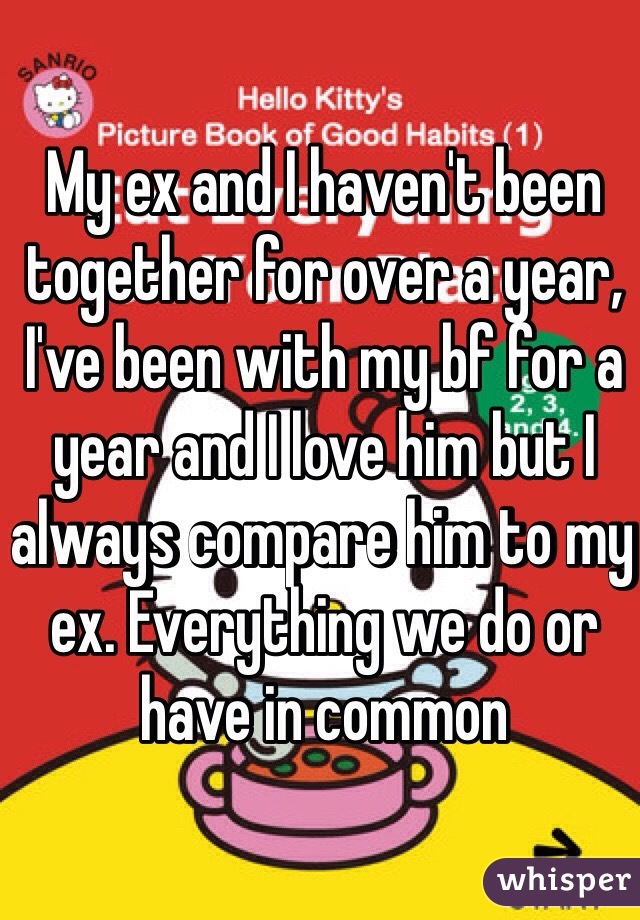 My ex and I haven't been together for over a year, I've been with my bf for a year and I love him but I always compare him to my ex. Everything we do or have in common