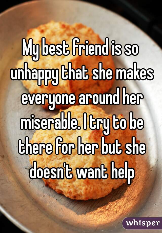 My best friend is so unhappy that she makes everyone around her miserable. I try to be there for her but she doesn't want help