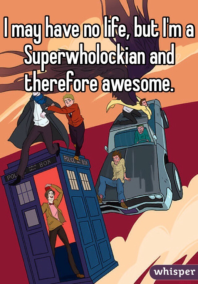 I may have no life, but I'm a Superwholockian and therefore awesome.