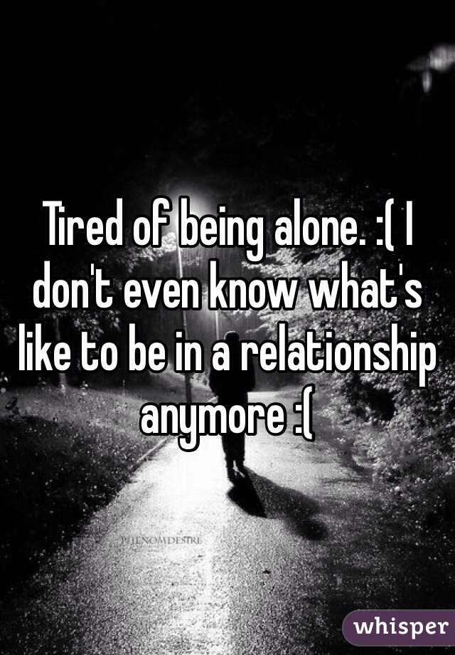 Tired of being alone. :( I don't even know what's like to be in a relationship anymore :(