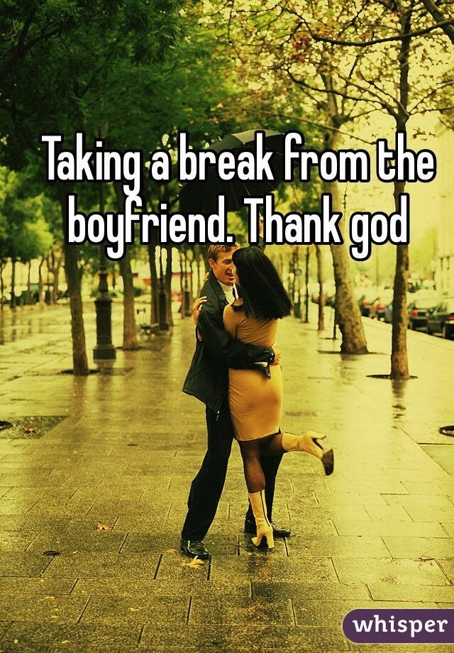 Taking a break from the boyfriend. Thank god