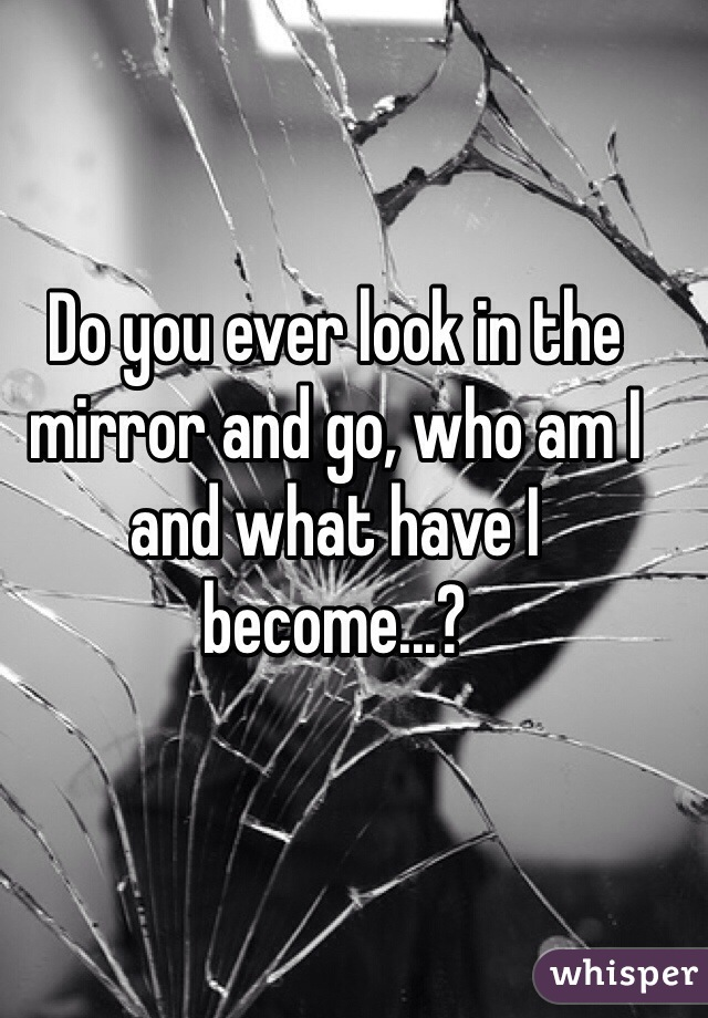 Do you ever look in the mirror and go, who am I and what have I become...?