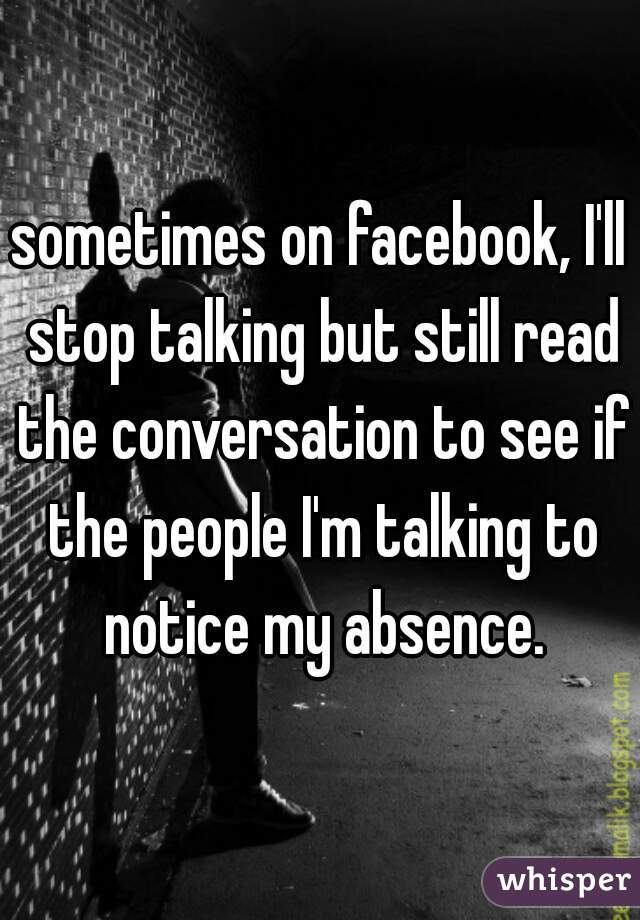 sometimes on facebook, I'll stop talking but still read the conversation to see if the people I'm talking to notice my absence.